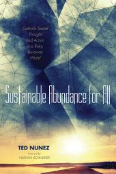 Sustainable Abundance for All: Catholic Social Thought and Action in a Risky, Runaway World