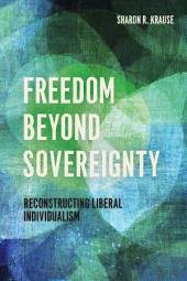 Freedom Beyond Sovereignty: Reconstructing Liberal Individualism
