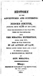 History of the sufferings and adventures of M. Smith ... from ... 1806, when he was betrayed into the Miranda expedition, until ... 1811, when he was nonsuited in an action at law. ... To which is added a biographical sketch of Gen. Miranda