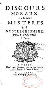 Discours moraux sur les Mistères de Notre Seigneur: T. 06, 1ère partie