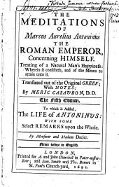 The Meditations of Marcus Aurelius Antoninus the Roman Emperor, Concerning Himself: Treating of Natural Man's Happiness; Wherein it Consisteth, and of the Means to Attain Unto It. Translated Out of the Orignial Greek; with Notes by Meric Casavbon, D.D. The Fifth Edition. To which is Added, the Life of Antoninvs: with Some Select Remarks Upon the Whole. By Monsieur and Madam Dacier. Never Before in English