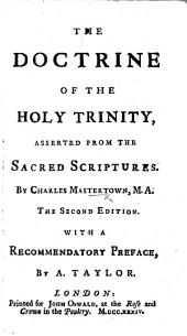 The Doctrine of the Holy Trinity, Asserted from the Sacred Scriptures ... Second Edition. With a Recommendatory Preface by A. Taylor