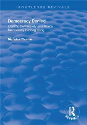 Democracy Denied: Identity, Civil Society and Illiberal Democracy in Hong Kong