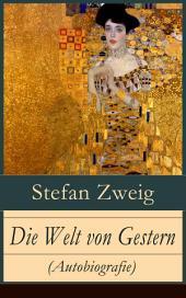 Welt von Gestern (Autobiografie) - Vollständige Ausgabe: Erinnerungen eines Europäers - Das goldene Zeitalter der Sicherheit