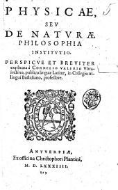 Physicae, seu De naturae philosophia institutio. Perspicue et breuiter explicata à Cornelio Valerio Vltraiectino, ..