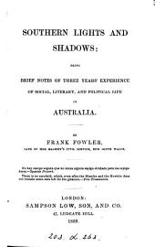 Southern Lights and Shadows: Being Brief Notes of Three Years' Experience of Social, Literary, and Political Life in Australia