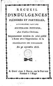 Recueil d'indulgences plénières et partielles, accordées par les souverains pontifes aux fidèles chrétiens