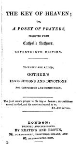 The key of Heaven; or, A posey of prayers, selected from Catholic authors. To which are added, Gother's Instructions and devotions for confession and communion