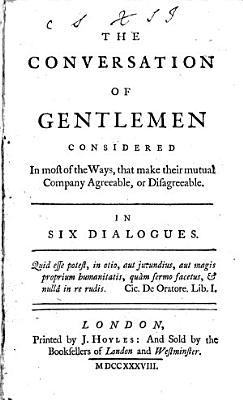 The Conversation of Gentlemen Considered in Most of the Ways  that Make Their Mutual Company Agreeable  Or Disagreeable