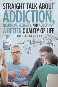 Straight Talk about Addiction  Treatment  Recovery  and Achieving a Better Quality of Life Book