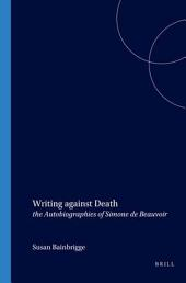 Writing Against Death: The Autobiographies of Simone de Beauvoir