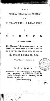 The Folly, Infamy, and Misery of Unlawful Pleasure: A Sermon Preached Before His Majesty's Commissioner to the General Assembly of the Church of Scotland, May XXV. M.DCC.LX. By James Fordyce, Volume 4