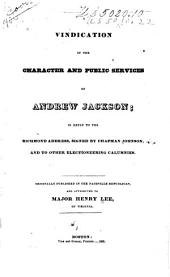 A vindication of the character and public services of Andrew Jackson: in reply to the Richmond address, signed by Chapman Johnson, and to other electioneering calumnies