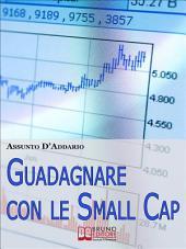 Guadagnare con le Small Cap. Strategie per Investire in Borsa con le Società a Capitale Ridotto. (Ebook Italiano - Anteprima Gratis): Strategie per Investire in Borsa con le Società a Capitale Ridotto