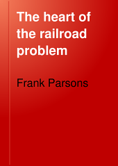The Heart of the Railroad Problem: The History of Railway Discrimination in the United States, the Chief Efforts at Control and the Remedies Proposed with Hints from Other Countries