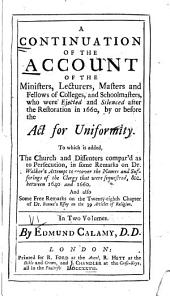A Continuation of the Account of the Ministers, Lecturers, Masters and Fellows of Colleges, and Schoolmasters, who Were Ejected and Silenced After the Restoration in 1660, by Or Before the Act for Uniformity: To which is Added, The Church and Dissenters Compar'd as to Persecution, in Some Remarks on Dr. Walker's Attempt to Recover the Names and Sufferings of the Clergy that Were Sequestred, &c., Between 1640 and 1660. And Also Some Free Remarks on the Twenty-eight Chapter of Dr. Bennet's Essay on the 39 Articles of Religion ...