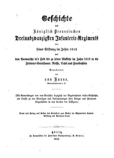 Geschichte des K  niglich Preussischen Dreiundzwanzigsten Infanterie Regiments von seiner stiftung im jahre 1813 und dem ausmarsche in s feld bis zu seiner r  ckkehr im jahre 1819 in die friedens garnisonen  Neisse  Cosel und Frankenstein PDF