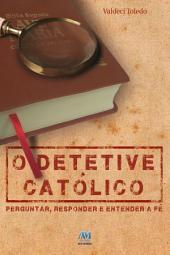 O detetive católico: Perguntar, responder e entender a fé