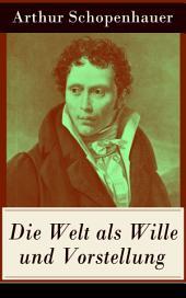 Die Welt als Wille und Vorstellung (Vollständige Ausgabe: Band 1&2): Schopenhauers Hauptwerk über die Erkenntnistheorie, die Metaphysik, die Ästhetik und die Ethik