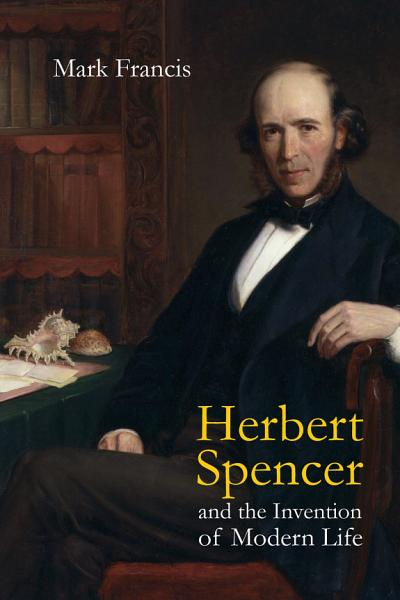 Download Herbert Spencer and the Invention of Modern Life Book