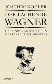 Der lachende Wagner: Das unbekannte Leben des Bayreuther Meisters Richard Wagner