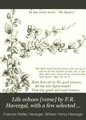 Life echoes [verse] by F.R. Havergal, with a few selected pieces by W.H. Havergal [ed. by M.V.G. Havergal].