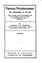 Famous Privateersmen and Adventurers of the Sea: Their Rovings, Cruises, Escapades, and Fierce Battling Upon the Ocean for Patriotism and for Treasure