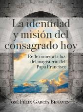 La identidad y misión del consagrado hoy: Reflexiones a la luz del magisterio del Papa Francisco