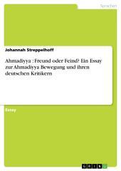 Ahmadiyya : Freund oder Feind? Ein Essay zur Ahmadiyya Bewegung und ihren deutschen Kritikern