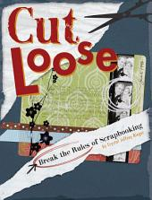 Cut Loose: Break The Rules Of Scrapbooking