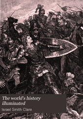 The world's history illuminated: containing a record of the human race from the earliest historical period to the present time ... in national and social life, civil government, religion, literature, science and art ... comp., arranged and written by Israel Smith Clare ... Reviewed, verified and endorsed by the professors of history in five American universities, Volume 5