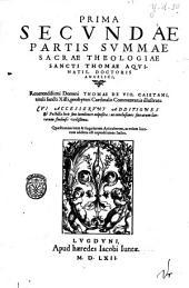 Summa sacrae theologiae in qua quicquid in vutroque Testamento continentur ... per Quæstiones, & Responsiones explicantur, D. Thoma Aquinate ... autore, in tres ... partes quatuor tomis contentas, diuisa. Cuius prima pars hoc primo tomo pertractur ... Thomae à Vio Caietani ... Commentariis illustrata ... recens accesserunt tum supplementum tertiae partis ...quolibetorum præterea volumen in omnium ... candidatorum gratiam nunc primum adiectum fuit. Indices rerum omnium singularium ... sequentes docent paginæ: Prima secundae partis Summa sacrae theologiae sancti Thomae Aquinatis, doctoris angelici. Reuerendissimi domini Thomae de Vio, Caietani, tituli sancti Xisti, presbyteri cardinalis commentariis illustrata. Cui accesserunt additiones & postillæ locis suius luculenter adpositæ: ac conclusiones sacrarum literarum studiosi vtilissima. Quæstionum item & singulorum articulorum, ac etiam locorum additus est copiosissimus index, Volume 2