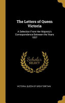 The Letters of Queen Victoria  A Selection from Her Majesty s Correspondence Between the Years 1837 PDF