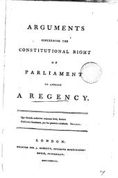 Arguments Concerning the Constitutional Right of Parliament to Appoint a Regency: Volume 7
