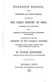 Fugitive essays, upon interesting and useful subjects, relating to the early history of Ohio: its geology and agriculture, with a biography of the first successful constructor of steamboats ; a dissertation upon the antiquity of the material universe, and other articles, being a reprint from various periodicals of the day