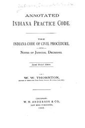 Annotated Indiana Practice Code: The Indiana Code of Civil Procedure, with Notes of Judicial Decisions