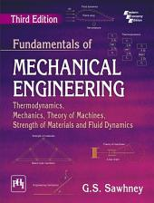 FUNDAMENTALS OF MECHANICAL ENGINEERING: THERMODYNAMICS, MECHANICS, THEORY OF MACHINES, STRENGTH OF MATERIALS AND FLUID DYNAMICS, Third Edition
