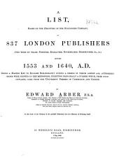 A List: Based on the Registers of the Stationers' Company, of 837 London Publishers (who Were by Trade Printers, Engravers, Booksellers, Bookbinders, &c., &c.) Between 1553 and 1640 A. D : Being a Master Key to English Bibliography During a Period in which Almost All Authorised Books Were Printed in the Metropolis