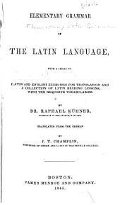 Elementary Grammar of the Latin Language: With a Series of Latin and English Exercises for Translation and a Collection of Latin Reading Lessons, with the Requisite Vocabularies