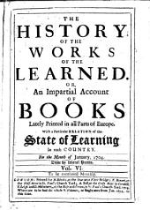 The History of the Works of the Learned, Or, An Impartial Account of Books Lately Printed in All Parts of Europe: Volume 6