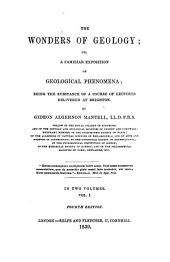 The Wonders of Geology; Or, A Familiar Exposition of Geological Phenomena; Being the Substance of a Course of Lectures Delivered at Brighton: Volume 1