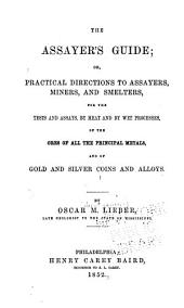 The Assayer's Guide: Or, Practical Directions to Assayers, Miners, and Smelters, for the Tests and Assays, by Heat and by Wet Processes, of the Ores of All the Principal Metals, and of Gold and Silver Coins and Alloys