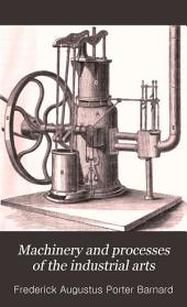 Machinery and Processes of the Industrial Arts: And Apparatus of the Exact Sciences