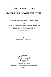 International Monetary Conferences: Their Purposes, Character, and Results, with a Study of the Conditions of Currency and Finance in Europe and America During Intervening Periods, and in Their Relations to International Action