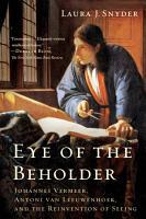 Eye of the Beholder  Johannes Vermeer  Antoni van Leeuwenhoek  and the Reinvention of Seeing PDF