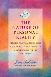 The Nature of Personal Reality (A Seth Book): Specific, Practical Techniques for Solving Everyday Problems and Enriching the Life You Know