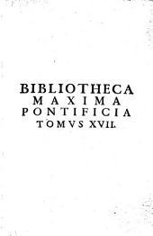 Bibliotheca maxima pontificia in qua authores melioris notae qui hactenus pro Sancta Romana Sede, tum Theologice, tum Tanonice scripserunt, fere omnes continentur: Volume 17