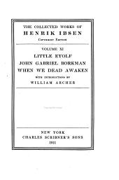 The Collected Works of Henrik Ibsen: Little Eyolf, tr. by W. Archer; John Gabriel Borkman, tr. by W. Archer; When we dead awaken, tr. by W. Archer
