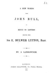 A few words from John Bull, in reply to Letters received from sir E. Bulwer Lytton, bart., by a landowner: Volume 23