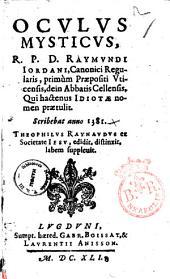Oculus mysticus, r.p.d. Raymundi Iordani, canonici regularis, primum præpositi Vticensis, dein abbatis Cellensis, ... Scribebat anno 1381. Theophilus Raynaudus ex Societate Iesu, edidit, distinxit, labem suppleuit